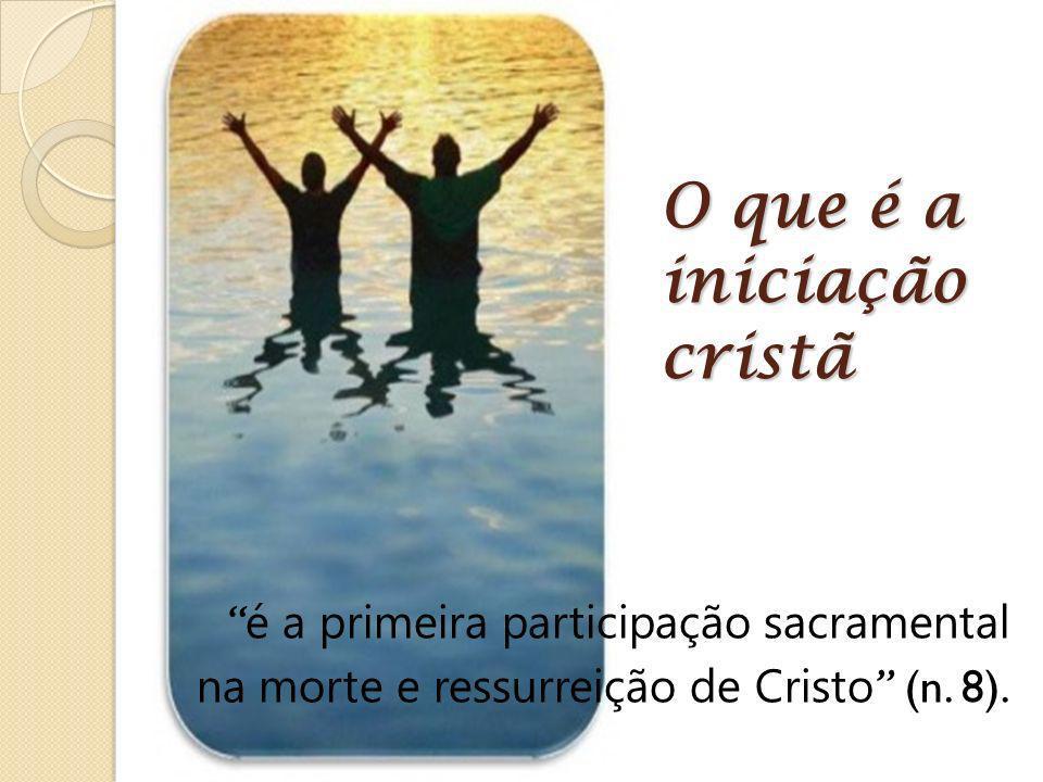 O que é a iniciação cristã é a primeira participação sacramental na morte e ressurreição de Cristo (n. 8).