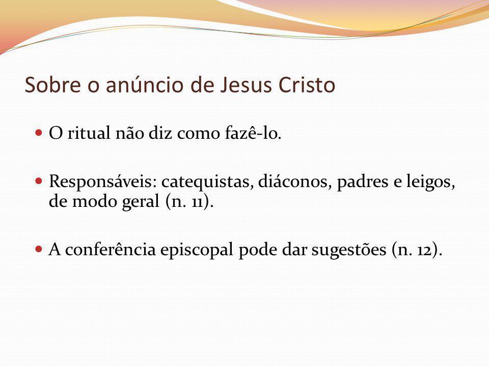 Sobre o anúncio de Jesus Cristo O ritual não diz como fazê-lo. Responsáveis: catequistas, diáconos, padres e leigos, de modo geral (n. 11). A conferên