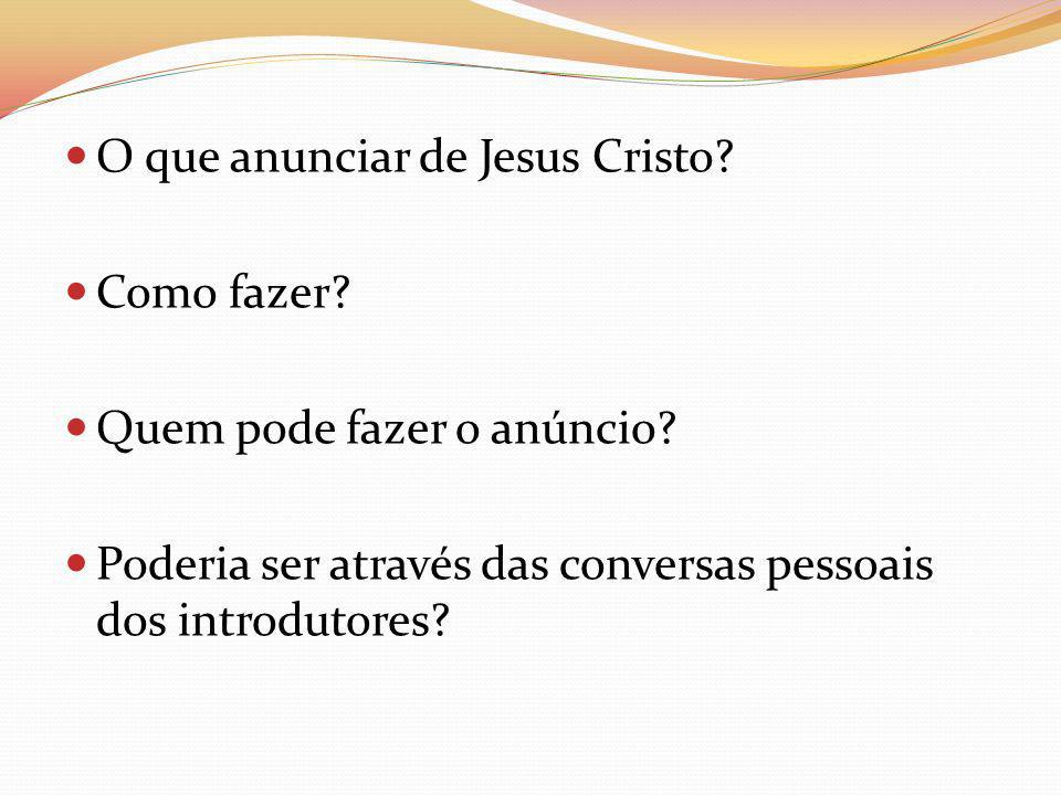 O que anunciar de Jesus Cristo? Como fazer? Quem pode fazer o anúncio? Poderia ser através das conversas pessoais dos introdutores?
