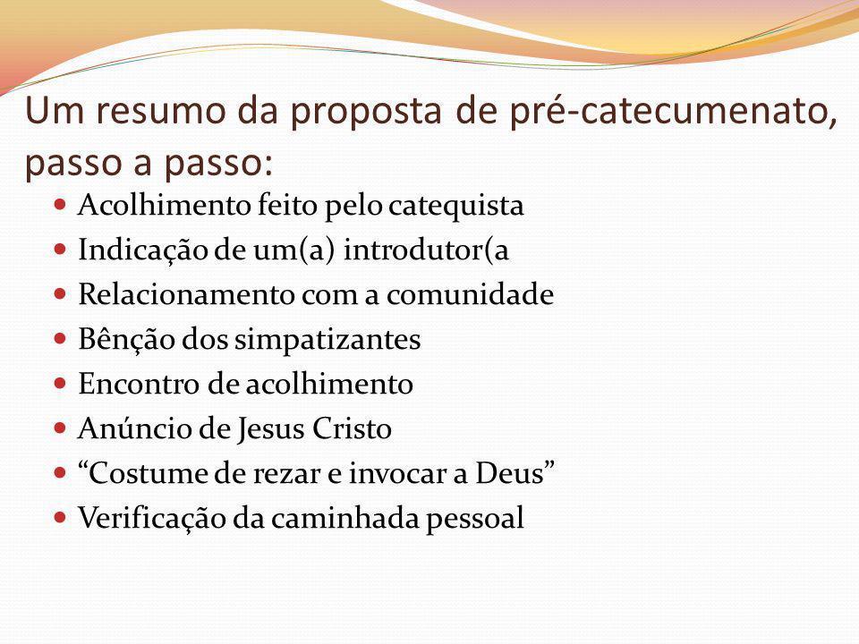 Um resumo da proposta de pré-catecumenato, passo a passo: Acolhimento feito pelo catequista Indicação de um(a) introdutor(a Relacionamento com a comun