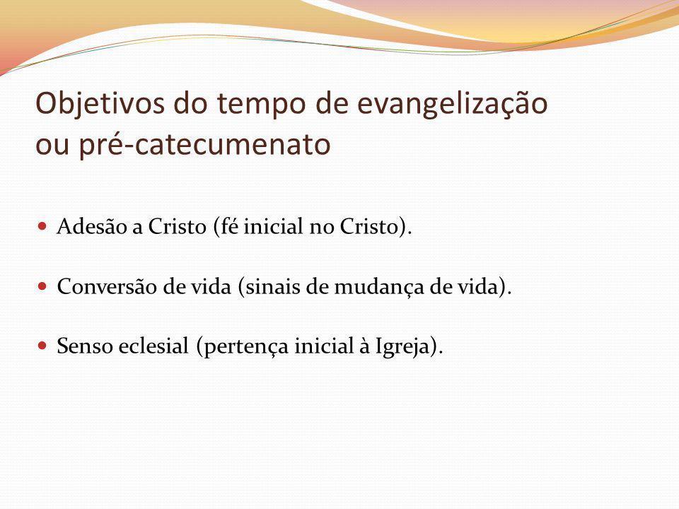 Objetivos do tempo de evangelização ou pré-catecumenato Adesão a Cristo (fé inicial no Cristo). Conversão de vida (sinais de mudança de vida). Senso e