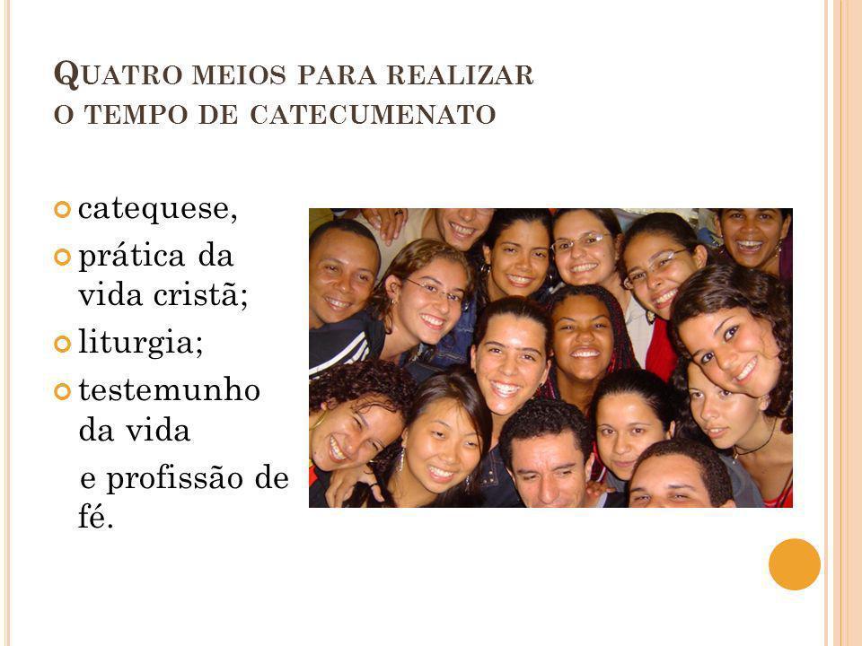 Q UATRO MEIOS PARA REALIZAR O TEMPO DE CATECUMENATO catequese, prática da vida cristã; liturgia; testemunho da vida e profissão de fé.