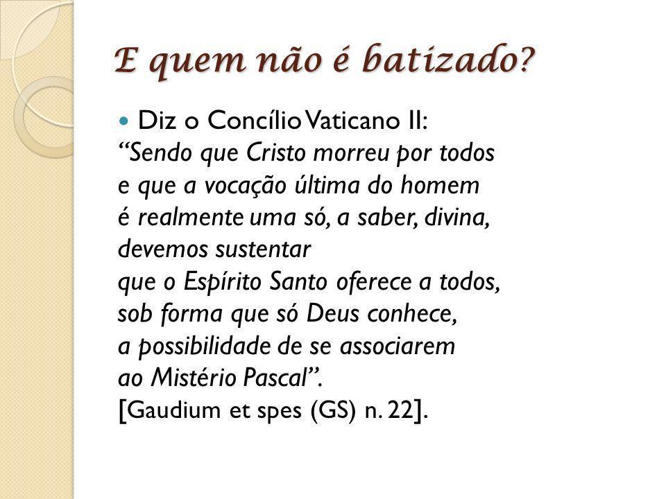 E quem não é batizado? Diz o Concílio Vaticano II: Sendo que Cristo morreu por todos e que a vocação última do homem é realmente uma só, a saber, divi