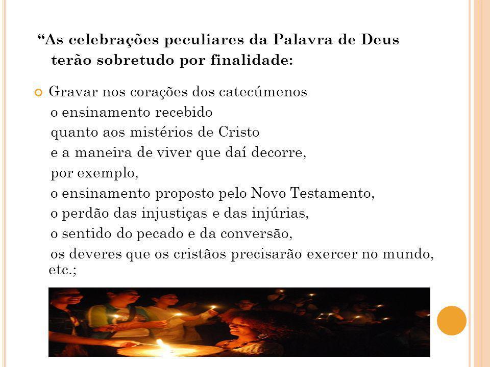 As celebrações peculiares da Palavra de Deus terão sobretudo por finalidade: Gravar nos corações dos catecúmenos o ensinamento recebido quanto aos mis