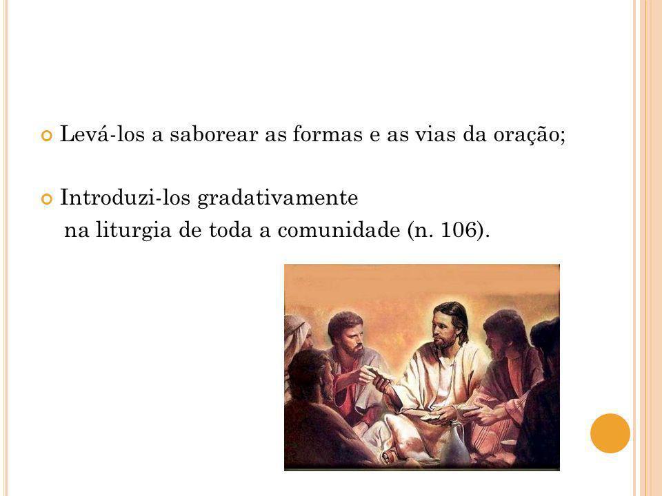 Levá-los a saborear as formas e as vias da oração; Introduzi-los gradativamente na liturgia de toda a comunidade (n. 106).