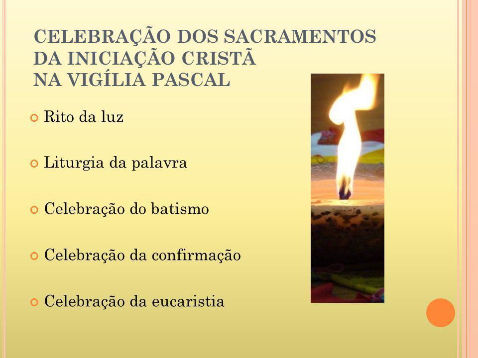 CELEBRAÇÃO DOS SACRAMENTOS DA INICIAÇÃO CRISTÃ NA VIGÍLIA PASCAL Rito da luz Liturgia da palavra Celebração do batismo Celebração da confirmação Celeb