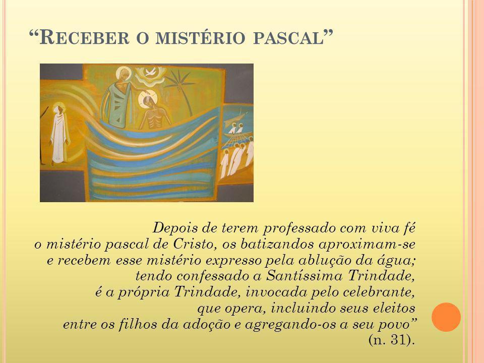 R ECEBER O MISTÉRIO PASCAL Depois de terem professado com viva fé o mistério pascal de Cristo, os batizandos aproximam-se e recebem esse mistério expr