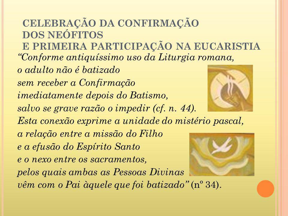CELEBRAÇÃO DA CONFIRMAÇÃO DOS NEÓFITOS E PRIMEIRA PARTICIPAÇÃO NA EUCARISTIA Conforme antiquíssimo uso da Liturgia romana, o adulto não é batizado sem