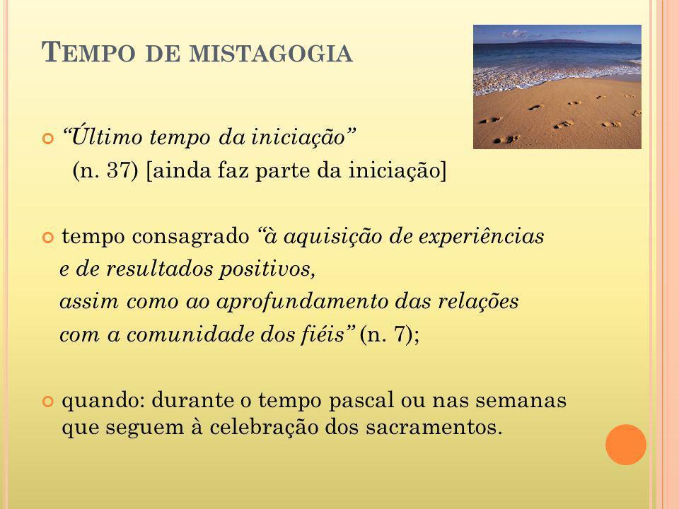 T EMPO DE MISTAGOGIA Último tempo da iniciação (n. 37) [ainda faz parte da iniciação] tempo consagrado à aquisição de experiências e de resultados pos