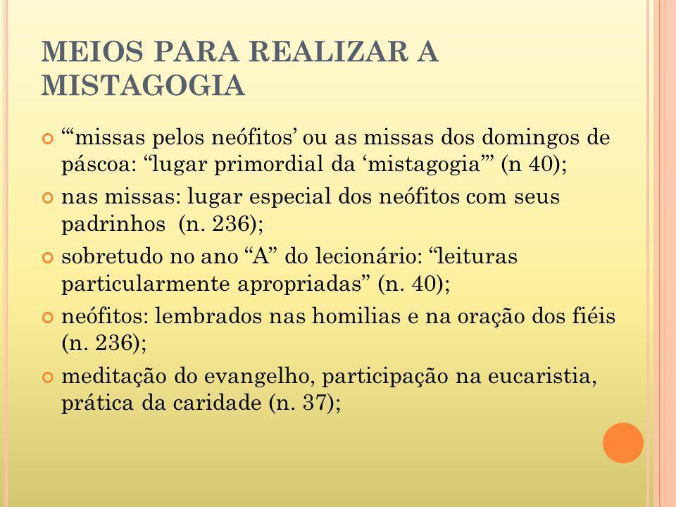 MEIOS PARA REALIZAR A MISTAGOGIA missas pelos neófitos ou as missas dos domingos de páscoa: lugar primordial da mistagogia (n 40); nas missas: lugar e
