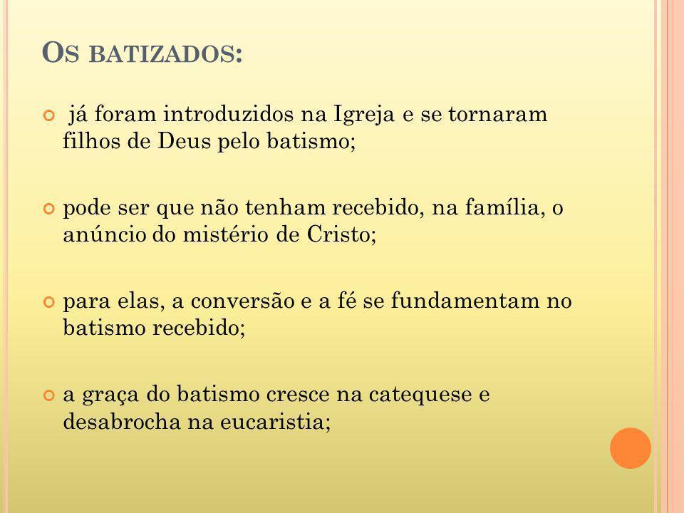 O S BATIZADOS : já foram introduzidos na Igreja e se tornaram filhos de Deus pelo batismo; pode ser que não tenham recebido, na família, o anúncio do