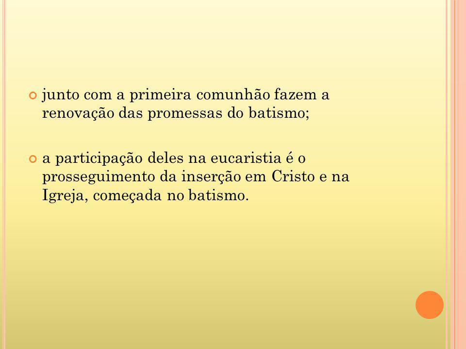 junto com a primeira comunhão fazem a renovação das promessas do batismo; a participação deles na eucaristia é o prosseguimento da inserção em Cristo