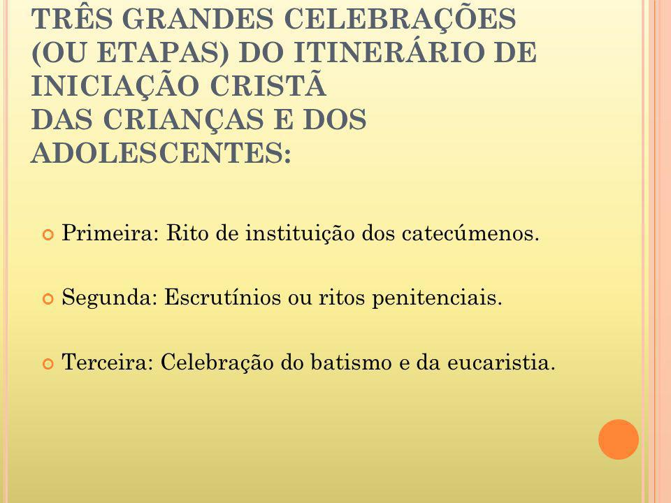 TRÊS GRANDES CELEBRAÇÕES (OU ETAPAS) DO ITINERÁRIO DE INICIAÇÃO CRISTÃ DAS CRIANÇAS E DOS ADOLESCENTES: Primeira: Rito de instituição dos catecúmenos.