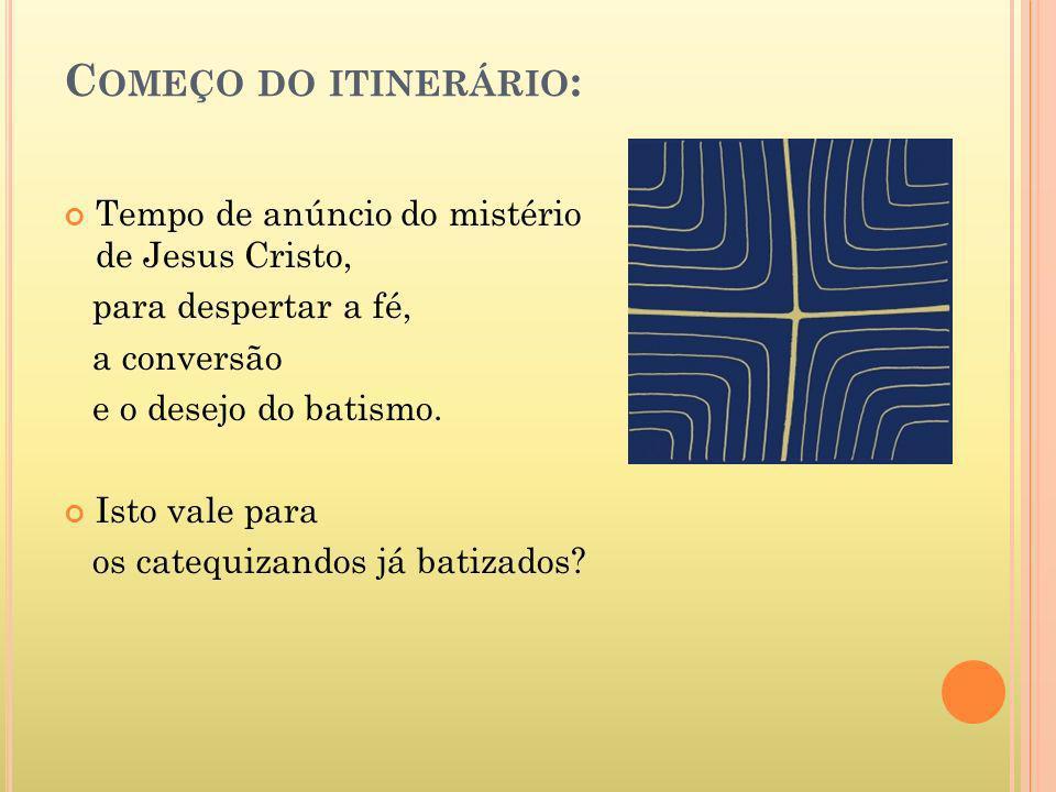 C OMEÇO DO ITINERÁRIO : Tempo de anúncio do mistério de Jesus Cristo, para despertar a fé, a conversão e o desejo do batismo. Isto vale para os catequ