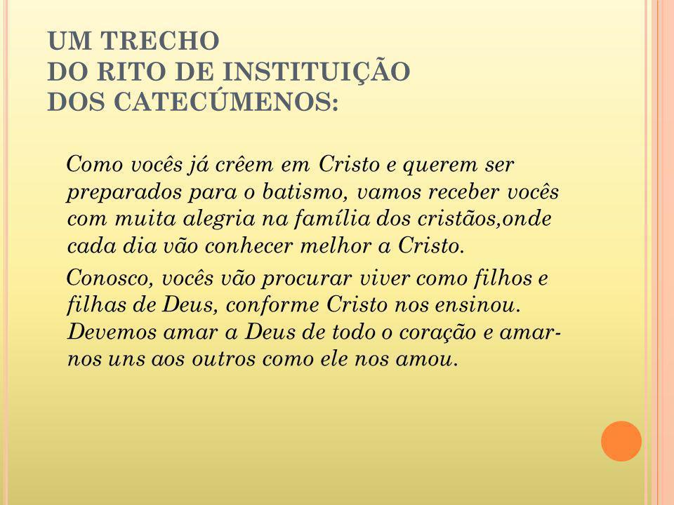 UM TRECHO DO RITO DE INSTITUIÇÃO DOS CATECÚMENOS: Como vocês já crêem em Cristo e querem ser preparados para o batismo, vamos receber vocês com muita