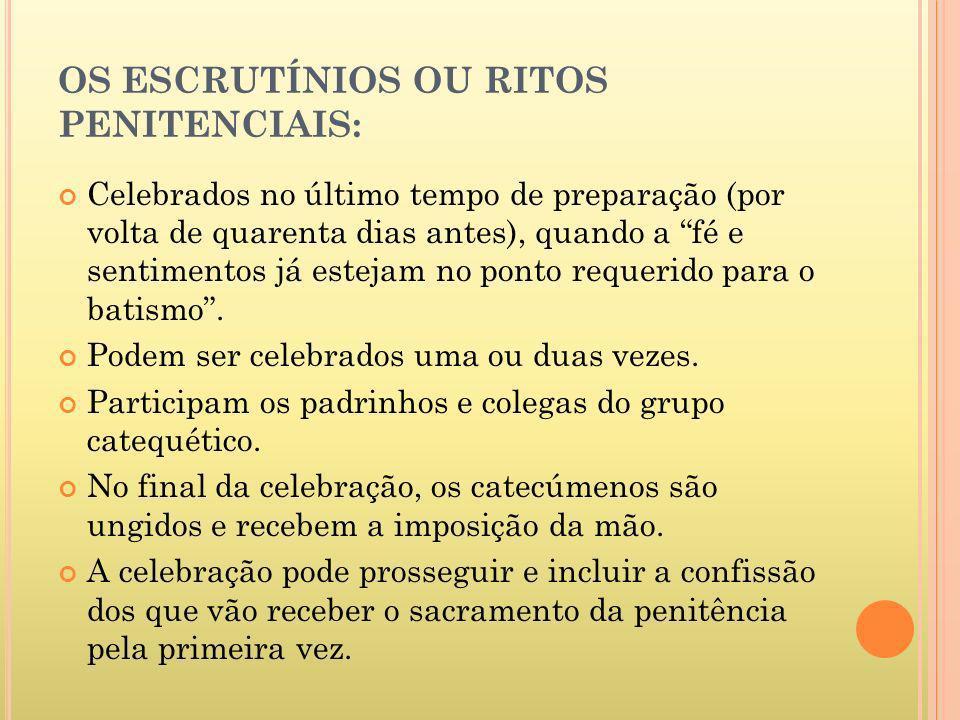 OS ESCRUTÍNIOS OU RITOS PENITENCIAIS: Celebrados no último tempo de preparação (por volta de quarenta dias antes), quando a fé e sentimentos já esteja