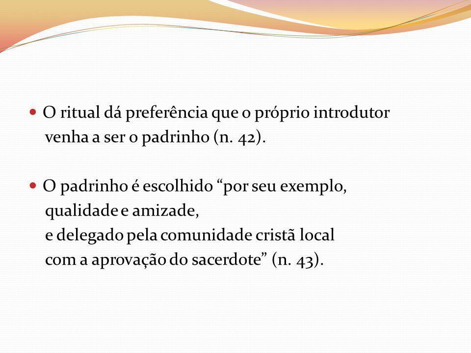 O ritual dá preferência que o próprio introdutor venha a ser o padrinho (n. 42). O padrinho é escolhido por seu exemplo, qualidade e amizade, e delega