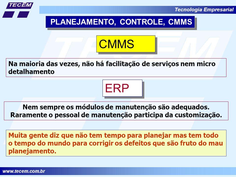 www.tecem.com.br Tecnologia Empresarial PLANEJAMENTO, CONTROLE, CMMS CMMS Na maioria das vezes, não há facilitação de serviços nem micro detalhamento ERP Nem sempre os módulos de manutenção são adequados.