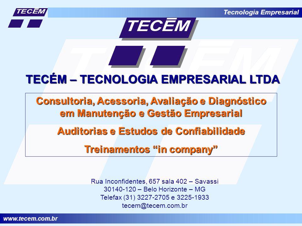 www.tecem.com.br Tecnologia Empresarial TECÉM – TECNOLOGIA EMPRESARIAL LTDA Consultoria, Acessoria, Avaliação e Diagnóstico em Manutenção e Gestão Empresarial Auditorias e Estudos de Confiabilidade Treinamentos in company Rua Inconfidentes, 657 sala 402 – Savassi 30140-120 – Belo Horizonte – MG Telefax (31) 3227-2705 e 3225-1933 tecem@tecem.com.br