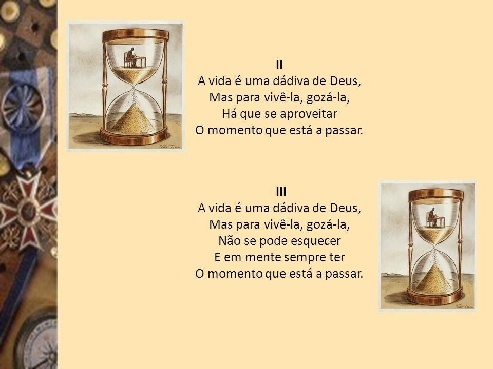 II A vida é uma dádiva de Deus, Mas para vivê-la, gozá-la, Há que se aproveitar O momento que está a passar.