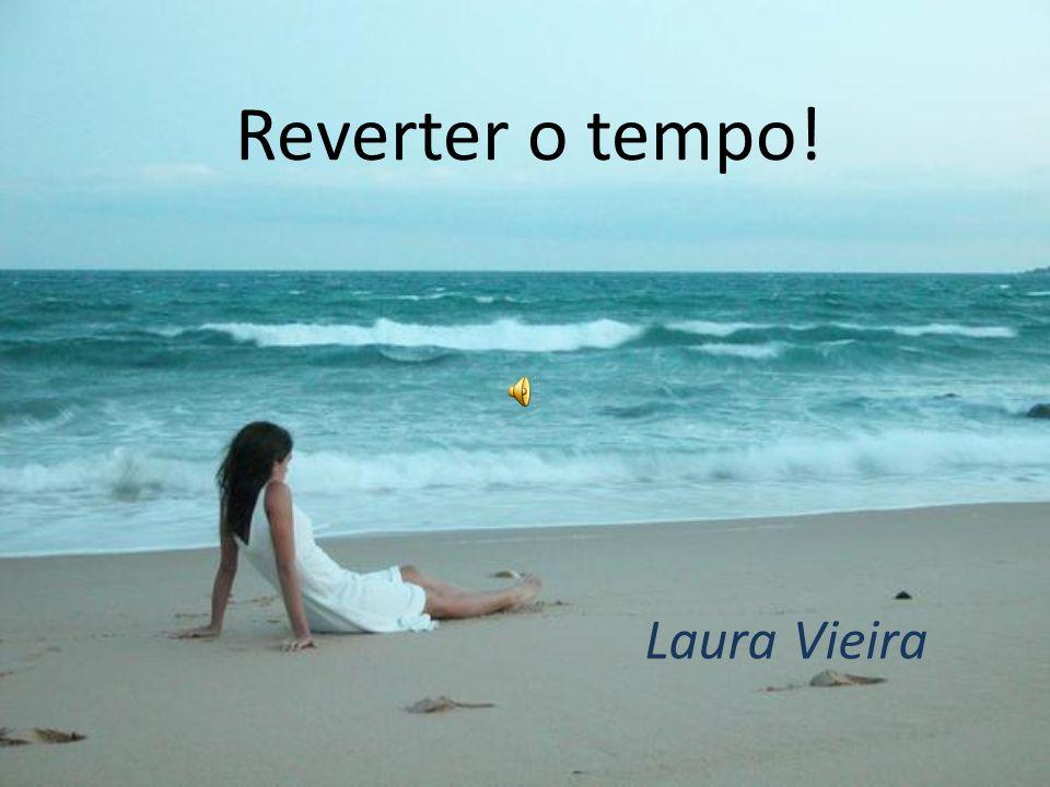 Reverter o tempo! Laura Vieira