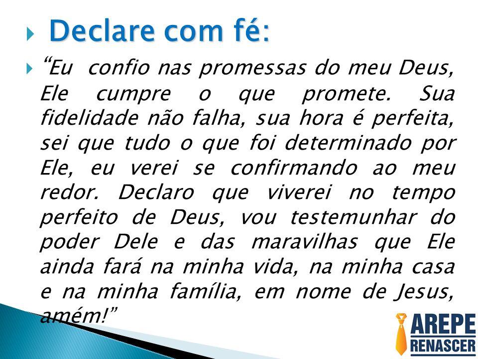 Declare com fé: Eu confio nas promessas do meu Deus, Ele cumpre o que promete. Sua fidelidade não falha, sua hora é perfeita, sei que tudo o que foi d