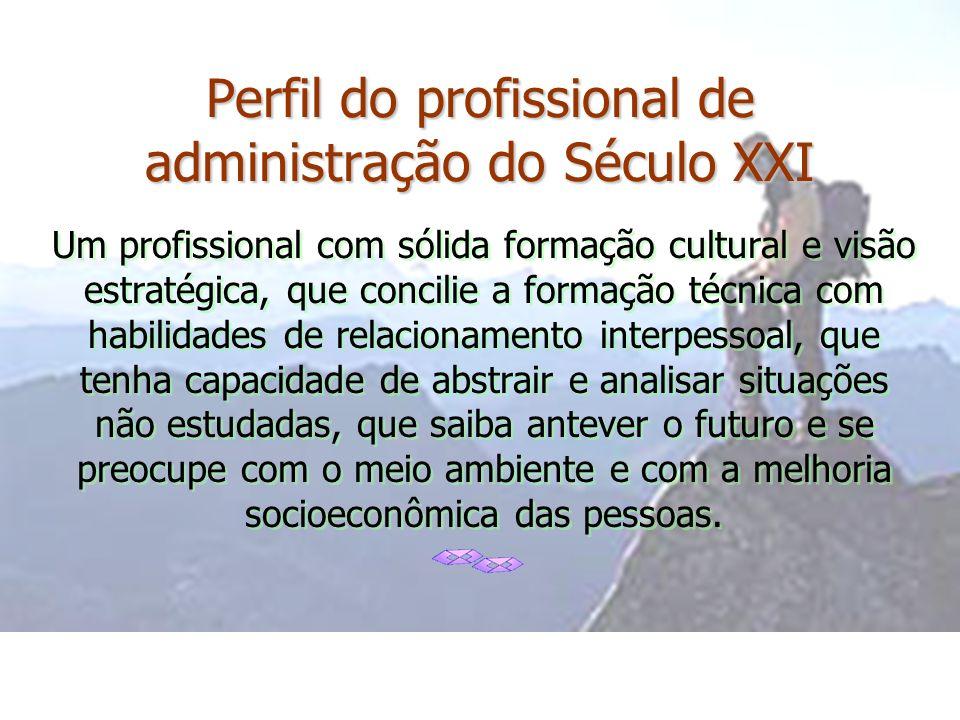Perfil do profissional de administração do Século XXI Um profissional com sólida formação cultural e visão estratégica, que concilie a formação técnic
