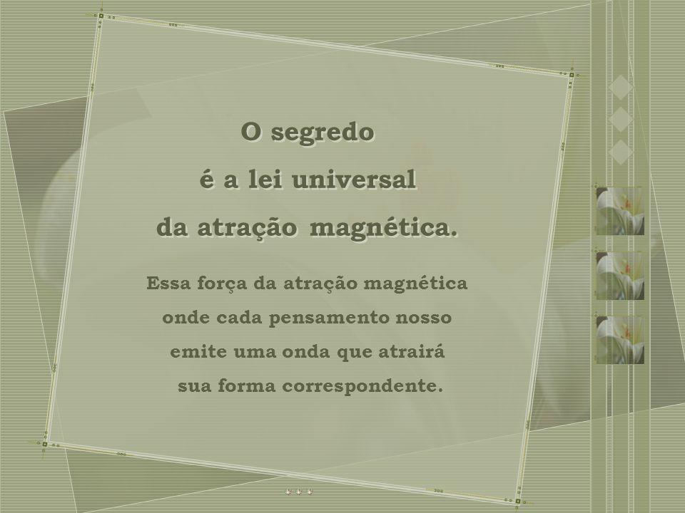O segredo é a lei universal da atração magnética.O segredo é a lei universal da atração magnética.