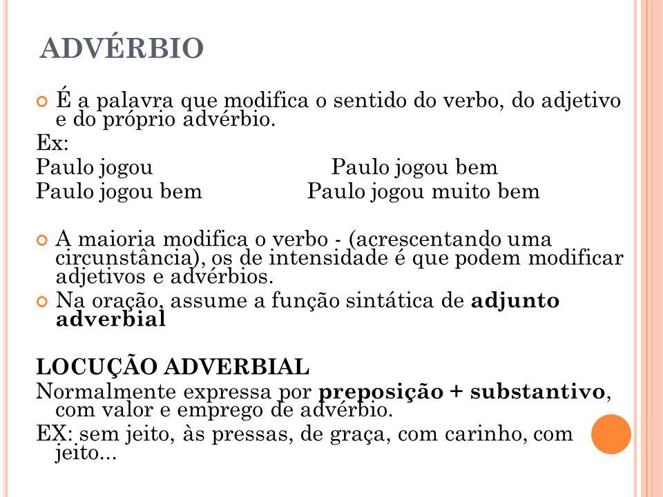 ADVÉRBIO É a palavra que modifica o sentido do verbo, do adjetivo e do próprio advérbio. Ex: Paulo jogou Paulo jogou bem Paulo jogou bem Paulo jogou m