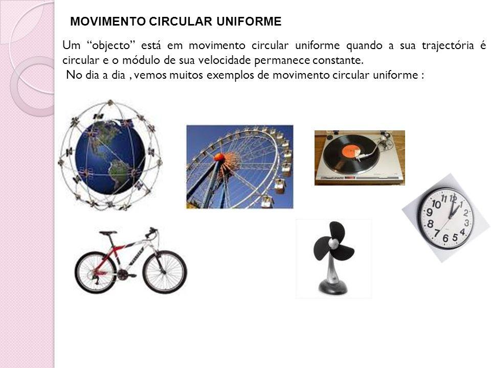 Um objecto está em movimento circular uniforme quando a sua trajectória é circular e o módulo de sua velocidade permanece constante. No dia a dia, vem