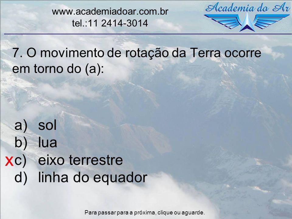 7. O movimento de rotação da Terra ocorre em torno do (a): www.academiadoar.com.br tel.:11 2414-3014 a)sol b)lua c)eixo terrestre d)linha do equador x