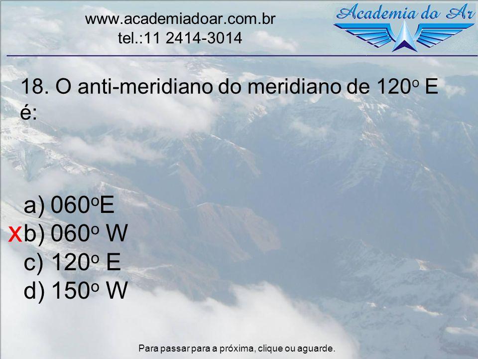 18. O anti-meridiano do meridiano de 120 o E é: www.academiadoar.com.br tel.:11 2414-3014 a)060 o E b)060 o W c)120 o E d)150 o W x Para passar para a