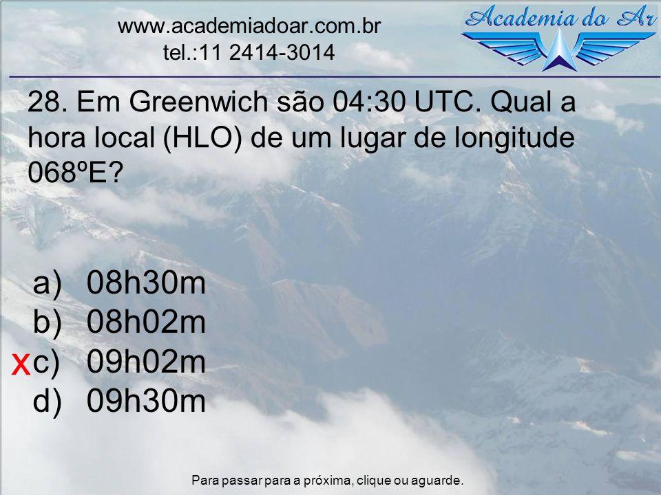 28. Em Greenwich são 04:30 UTC. Qual a hora local (HLO) de um lugar de longitude 068ºE? www.academiadoar.com.br tel.:11 2414-3014 a)08h30m b)08h02m c)