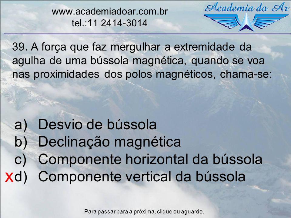 39. A força que faz mergulhar a extremidade da agulha de uma bússola magnética, quando se voa nas proximidades dos polos magnéticos, chama-se: www.aca