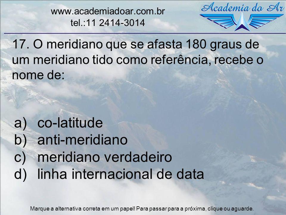 17. O meridiano que se afasta 180 graus de um meridiano tido como referência, recebe o nome de: www.academiadoar.com.br tel.:11 2414-3014 a)co-latitud