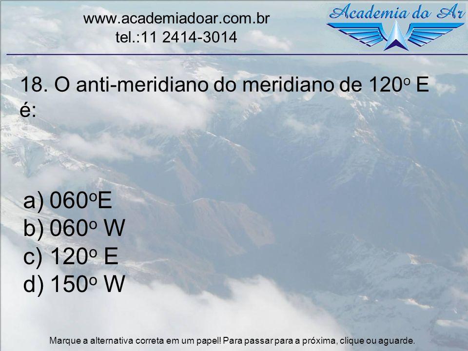18. O anti-meridiano do meridiano de 120 o E é: www.academiadoar.com.br tel.:11 2414-3014 a)060 o E b)060 o W c)120 o E d)150 o W Marque a alternativa
