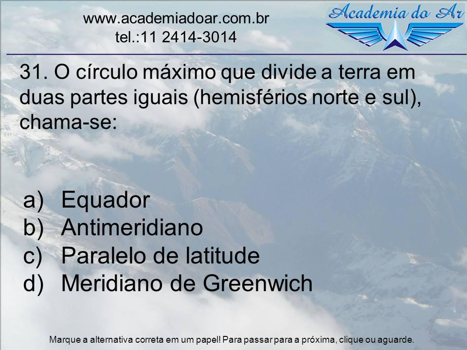 31. O círculo máximo que divide a terra em duas partes iguais (hemisférios norte e sul), chama-se: www.academiadoar.com.br tel.:11 2414-3014 a)Equador