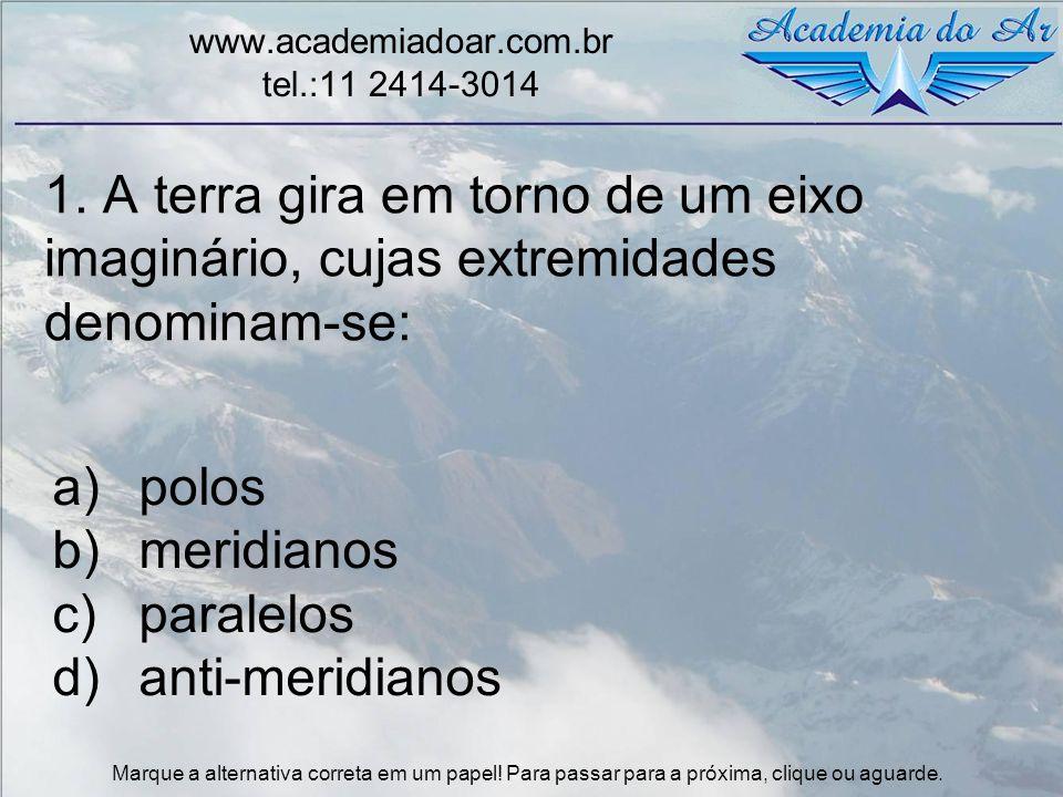 1. A terra gira em torno de um eixo imaginário, cujas extremidades denominam-se: www.academiadoar.com.br tel.:11 2414-3014 a)polos b)meridianos c)para