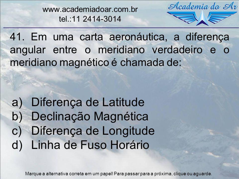 41. Em uma carta aeronáutica, a diferença angular entre o meridiano verdadeiro e o meridiano magnético é chamada de: www.academiadoar.com.br tel.:11 2
