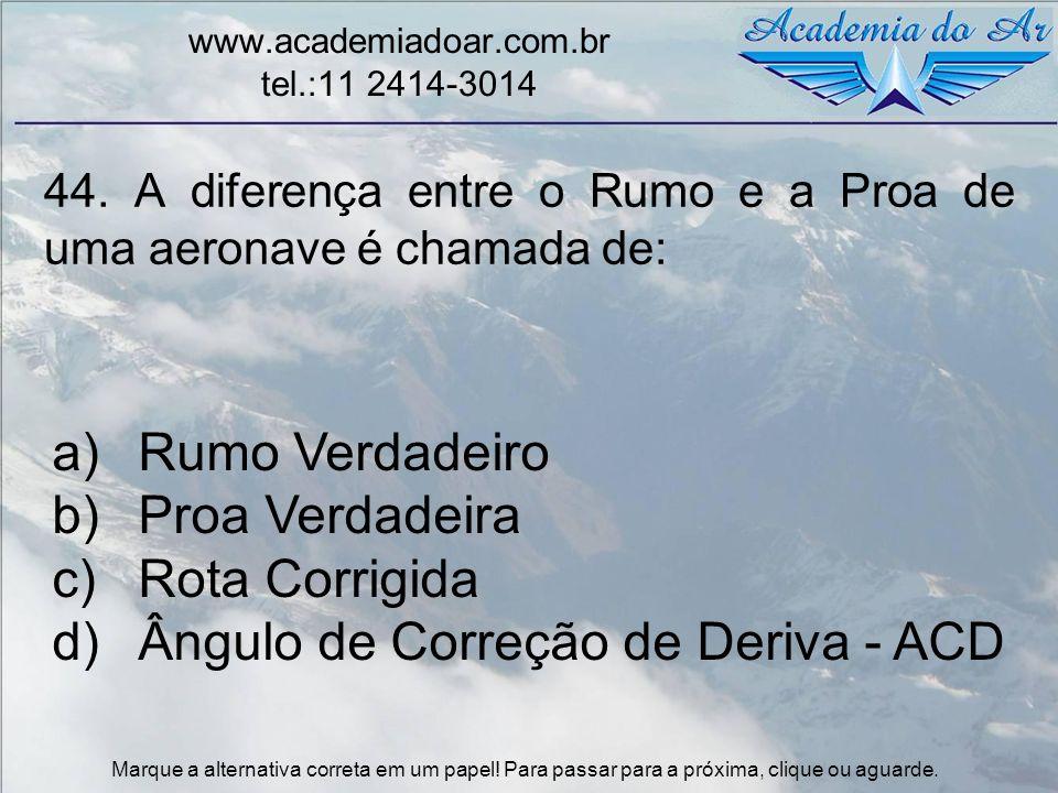 44. A diferença entre o Rumo e a Proa de uma aeronave é chamada de: www.academiadoar.com.br tel.:11 2414-3014 a)Rumo Verdadeiro b)Proa Verdadeira c)Ro