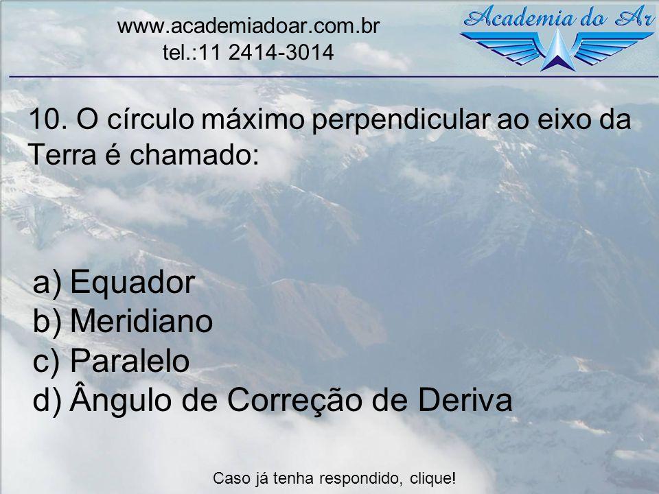 10. O círculo máximo perpendicular ao eixo da Terra é chamado: www.academiadoar.com.br tel.:11 2414-3014 a)Equador b)Meridiano c)Paralelo d)Ângulo de