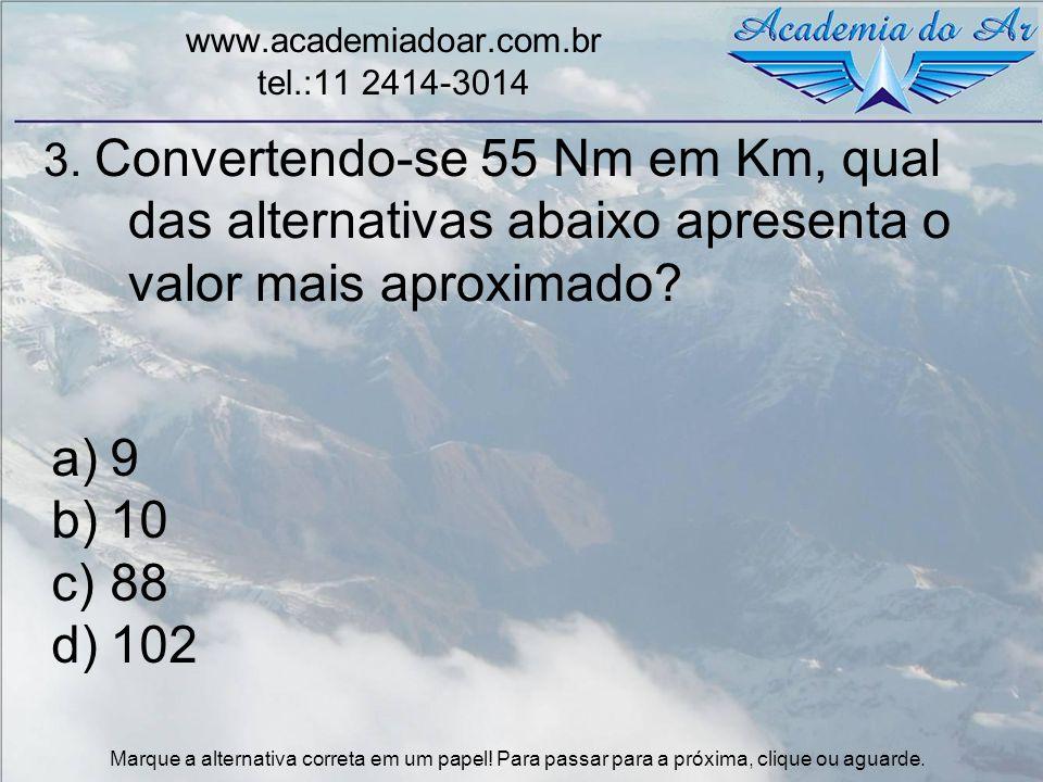 3. Convertendo-se 55 Nm em Km, qual das alternativas abaixo apresenta o valor mais aproximado? www.academiadoar.com.br tel.:11 2414-3014 a)9 b)10 c)88