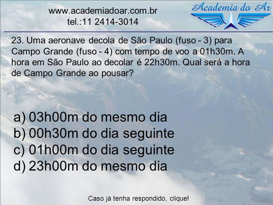23. Uma aeronave decola de São Paulo (fuso - 3) para Campo Grande (fuso - 4) com tempo de voo a 01h30m. A hora em São Paulo ao decolar é 22h30m. Qual