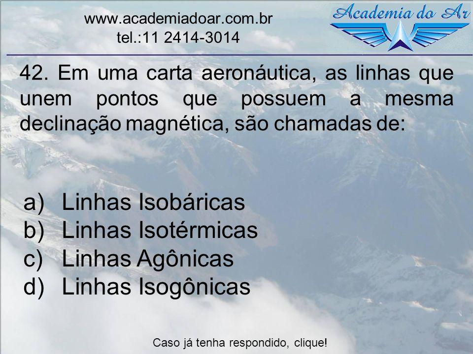 42. Em uma carta aeronáutica, as linhas que unem pontos que possuem a mesma declinação magnética, são chamadas de: www.academiadoar.com.br tel.:11 241