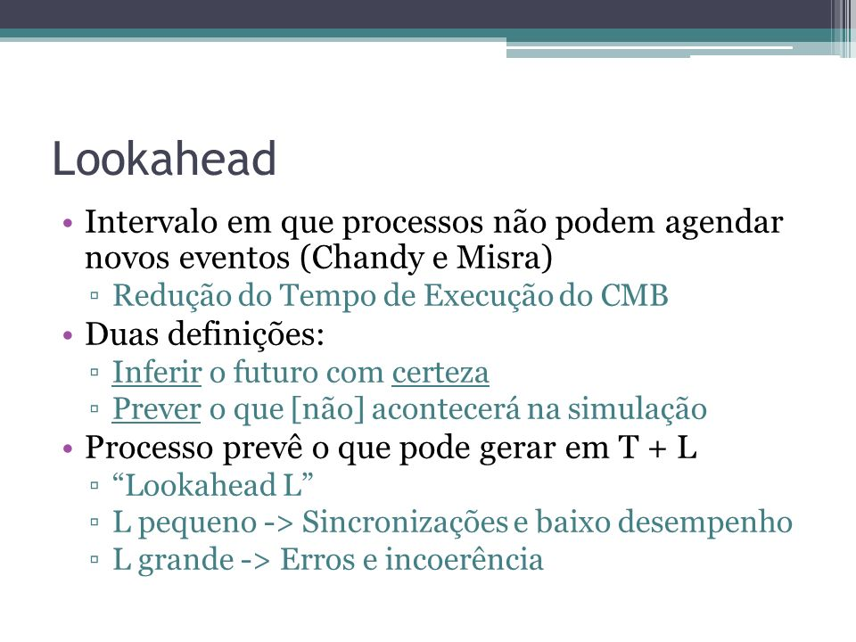 Lookahead Intervalo em que processos não podem agendar novos eventos (Chandy e Misra) Redução do Tempo de Execução do CMB Duas definições: Inferir o futuro com certeza Prever o que [não] acontecerá na simulação Processo prevê o que pode gerar em T + L Lookahead L L pequeno -> Sincronizações e baixo desempenho L grande -> Erros e incoerência