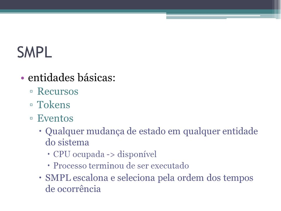 SMPL entidades básicas: Recursos Tokens Eventos Qualquer mudança de estado em qualquer entidade do sistema CPU ocupada -> disponível Processo terminou de ser executado SMPL escalona e seleciona pela ordem dos tempos de ocorrência