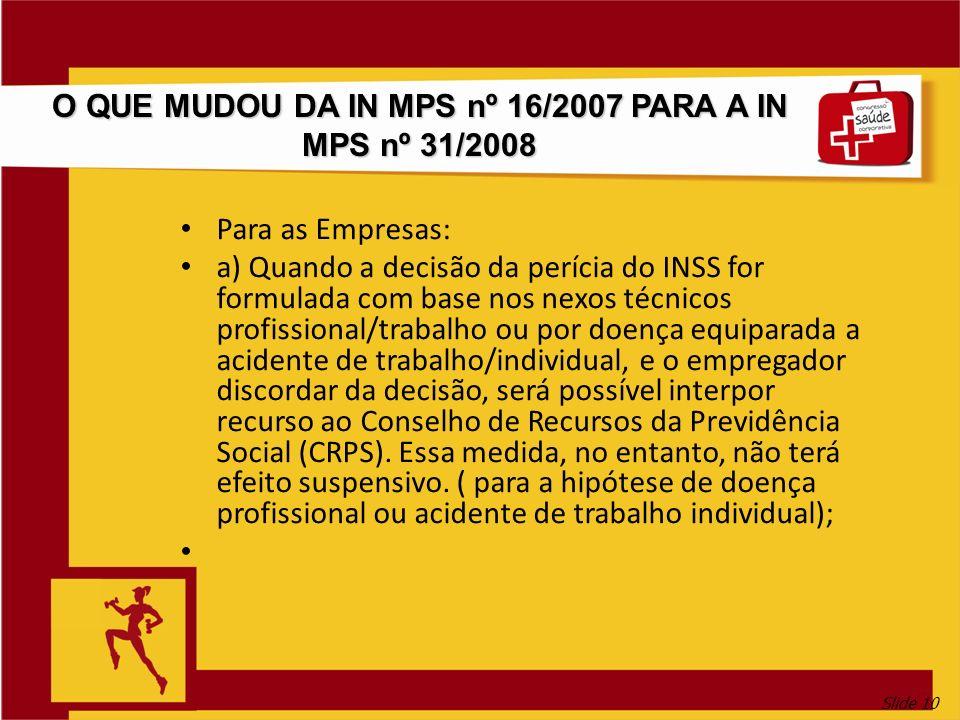Slide 10 O QUE MUDOU DA IN MPS nº 16/2007 PARA A IN MPS nº 31/2008 Para as Empresas: a) Quando a decisão da perícia do INSS for formulada com base nos