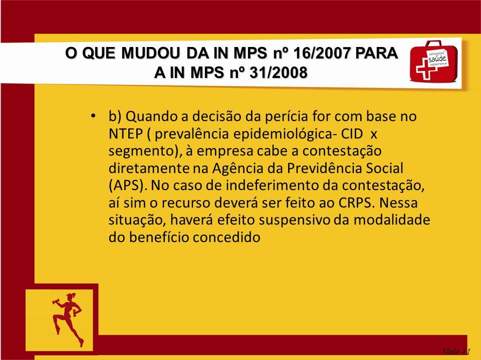 Slide 11 O QUE MUDOU DA IN MPS nº 16/2007 PARA A IN MPS nº 31/2008 b) Quando a decisão da perícia for com base no NTEP ( prevalência epidemiológica- C