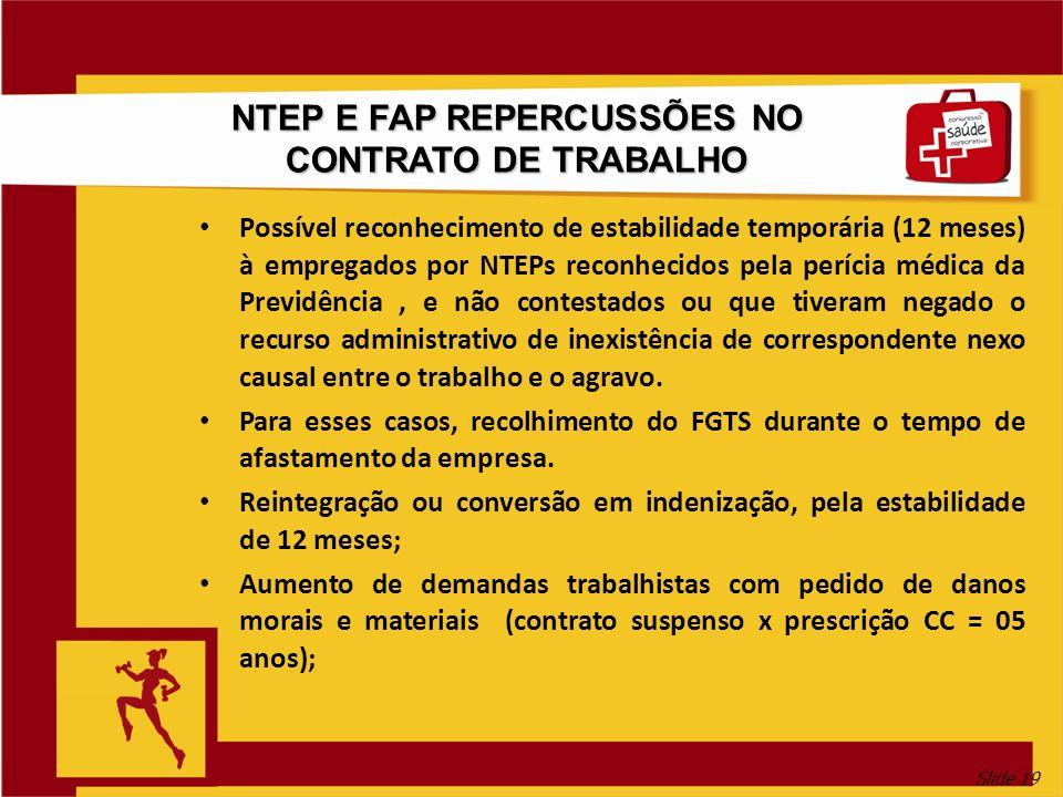 Slide 19 NTEP E FAP REPERCUSSÕES NO CONTRATO DE TRABALHO Possível reconhecimento de estabilidade temporária (12 meses) à empregados por NTEPs reconhec