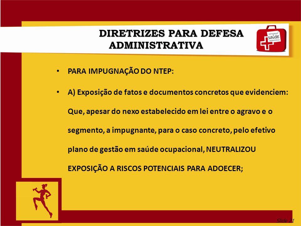 Slide 21 DIRETRIZES PARA DEFESA ADMINISTRATIVA PARA IMPUGNAÇÃO DO NTEP: A) Exposição de fatos e documentos concretos que evidenciem: Que, apesar do ne